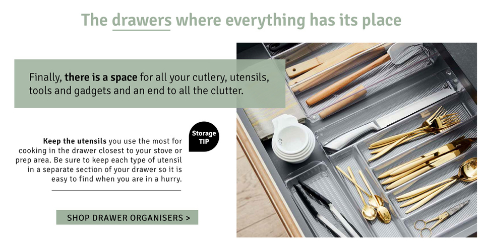 The drawers where everything has its place. Finally, there is a space for all your cutlery, utensils, tools and gadgets and an end to all the clutter.