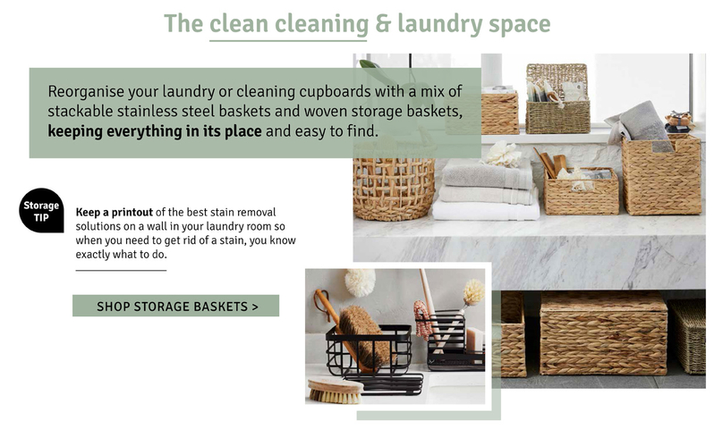 The clean cleaning and laundry space. Reorganise your laundry or cleaning cupboards with a mix of stackable stainless steel baskets and woven storage baskets, keeping everything in its place and easy to find.